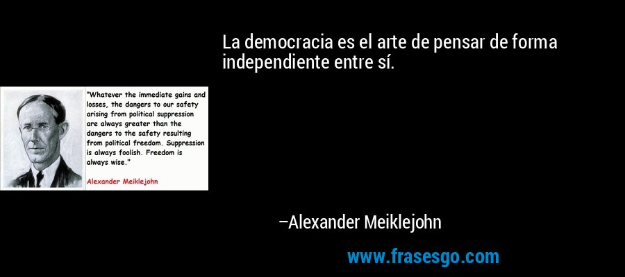 La democracia es el arte de pensar de forma independiente entre sí. – Alexander Meiklejohn