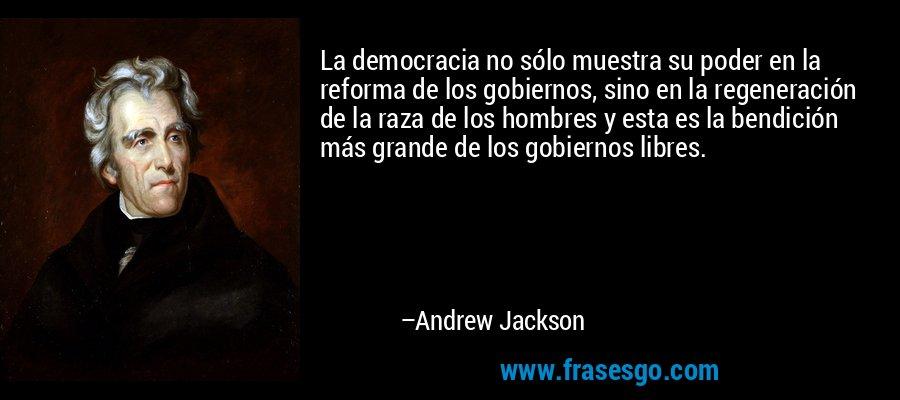 La democracia no sólo muestra su poder en la reforma de los gobiernos, sino en la regeneración de la raza de los hombres y esta es la bendición más grande de los gobiernos libres. – Andrew Jackson