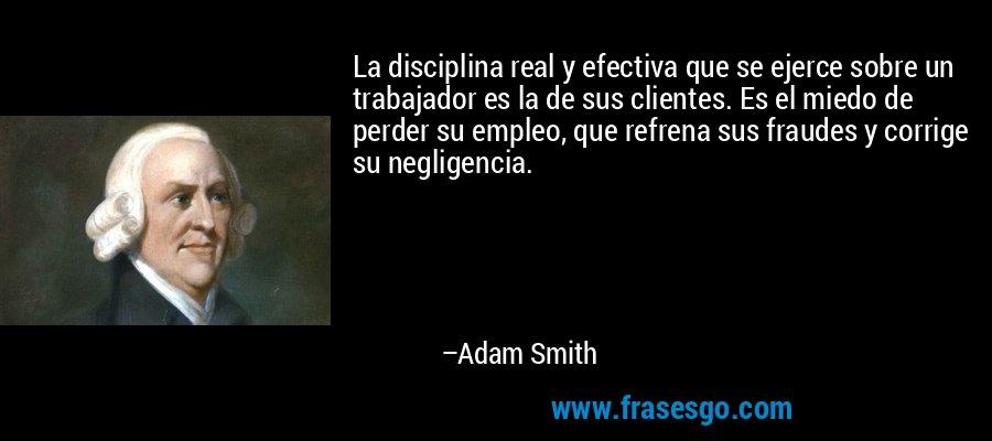 La disciplina real y efectiva que se ejerce sobre un trabajador es la de sus clientes. Es el miedo de perder su empleo, que refrena sus fraudes y corrige su negligencia. – Adam Smith