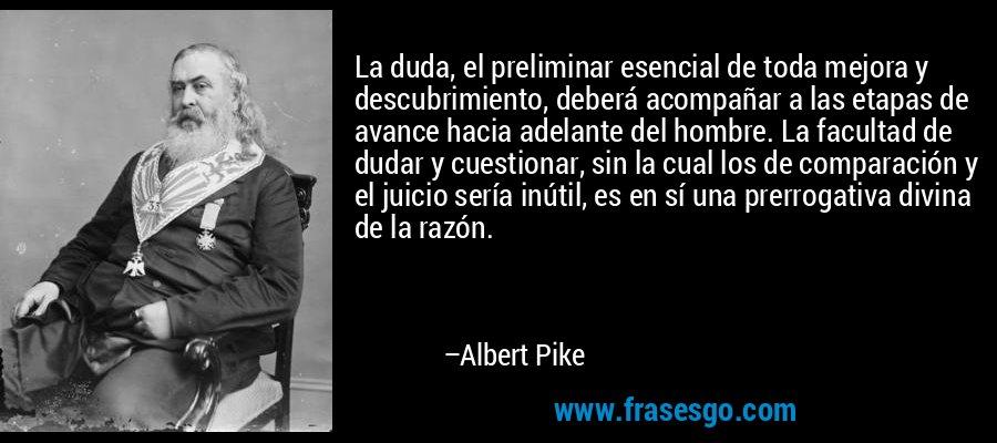 La duda, el preliminar esencial de toda mejora y descubrimiento, deberá acompañar a las etapas de avance hacia adelante del hombre. La facultad de dudar y cuestionar, sin la cual los de comparación y el juicio sería inútil, es en sí una prerrogativa divina de la razón. – Albert Pike