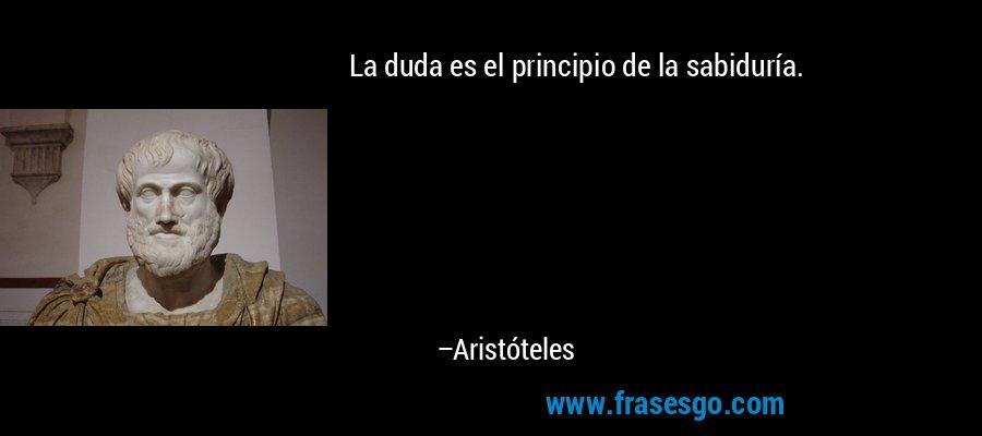 La duda es el principio de la sabiduría. – Aristóteles
