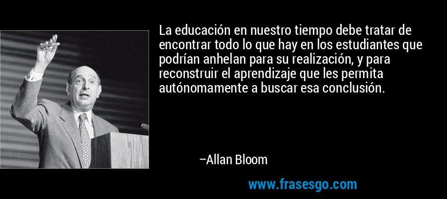 La educación en nuestro tiempo debe tratar de encontrar todo lo que hay en los estudiantes que podrían anhelan para su realización, y para reconstruir el aprendizaje que les permita autónomamente a buscar esa conclusión. – Allan Bloom