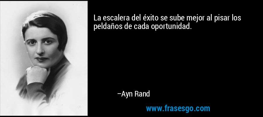 La escalera del éxito se sube mejor al pisar los peldaños de cada oportunidad.  – Ayn Rand