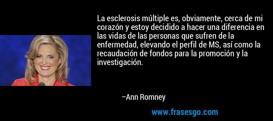 La esclerosis múltiple es, obviamente, cerca de mi corazón y estoy decidido a hacer una diferencia en las vidas de las personas que sufren de la enfermedad, elevando el perfil de MS, así como la recaudación de fondos para la promoción y la investigación. – Ann Romney