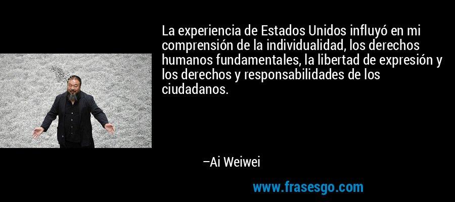 La experiencia de Estados Unidos influyó en mi comprensión de la individualidad, los derechos humanos fundamentales, la libertad de expresión y los derechos y responsabilidades de los ciudadanos. – Ai Weiwei