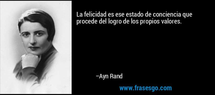 La felicidad es ese estado de conciencia que procede del logro de los propios valores. – Ayn Rand