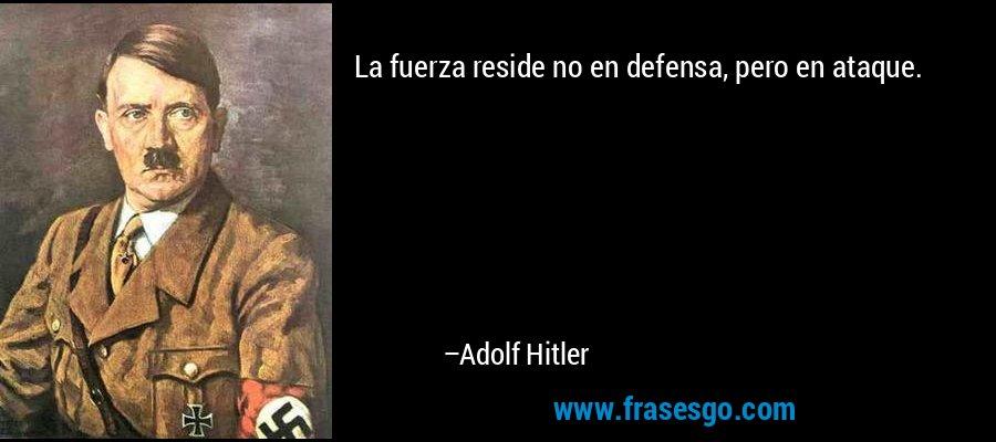 La fuerza reside no en defensa, pero en ataque. – Adolf Hitler