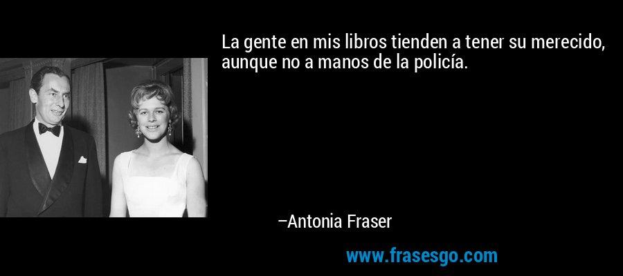 La gente en mis libros tienden a tener su merecido, aunque no a manos de la policía. – Antonia Fraser