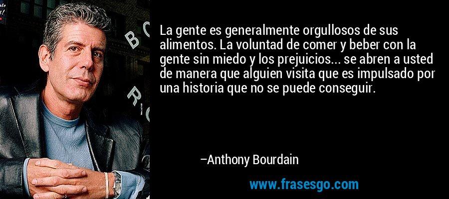 La gente es generalmente orgullosos de sus alimentos. La voluntad de comer y beber con la gente sin miedo y los prejuicios... se abren a usted de manera que alguien visita que es impulsado por una historia que no se puede conseguir. – Anthony Bourdain