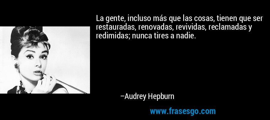 La gente, incluso más que las cosas, tienen que ser restauradas, renovadas, revividas, reclamadas y redimidas; nunca tires a nadie. – Audrey Hepburn
