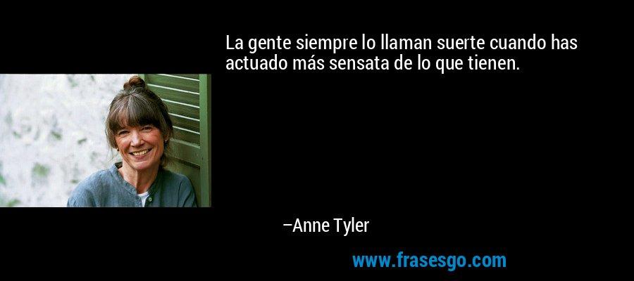 La gente siempre lo llaman suerte cuando has actuado más sensata de lo que tienen. – Anne Tyler