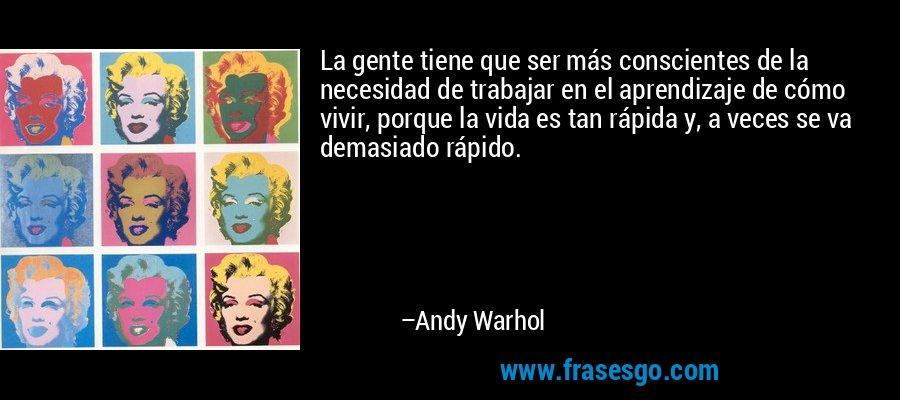 La gente tiene que ser más conscientes de la necesidad de trabajar en el aprendizaje de cómo vivir, porque la vida es tan rápida y, a veces se va demasiado rápido. – Andy Warhol