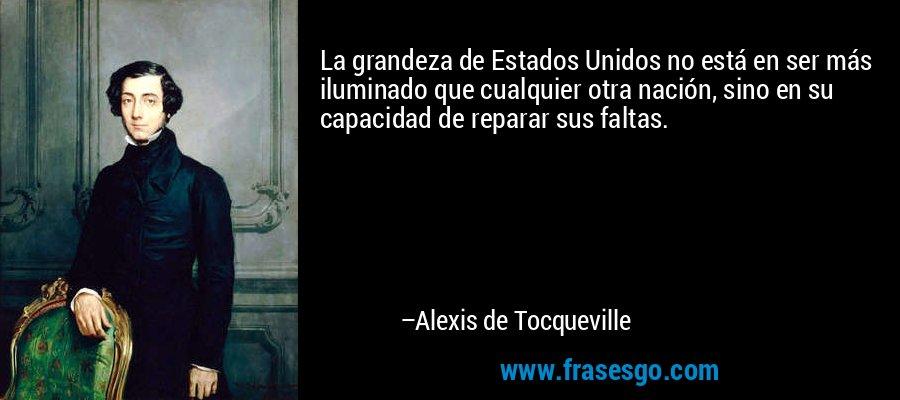 La grandeza de Estados Unidos no está en ser más iluminado que cualquier otra nación, sino en su capacidad de reparar sus faltas. – Alexis de Tocqueville