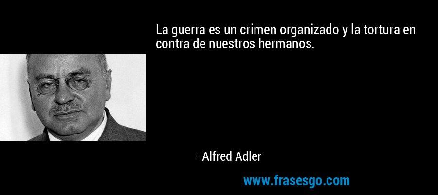 La guerra es un crimen organizado y la tortura en contra de nuestros hermanos. – Alfred Adler