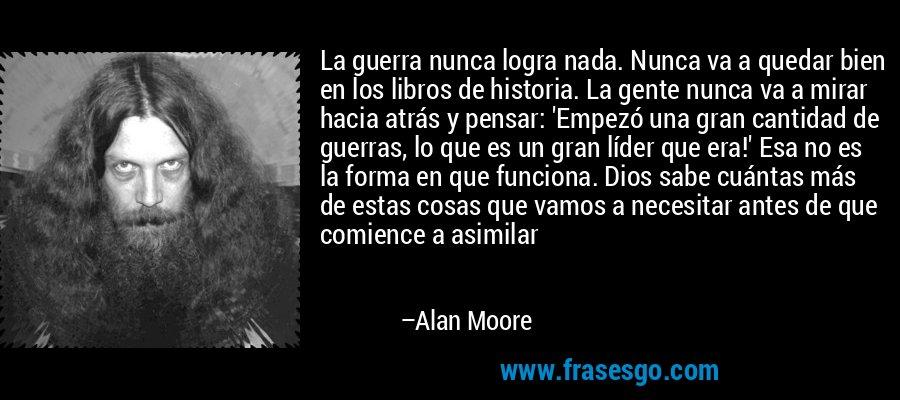 La guerra nunca logra nada. Nunca va a quedar bien en los libros de historia. La gente nunca va a mirar hacia atrás y pensar: 'Empezó una gran cantidad de guerras, lo que es un gran líder que era!' Esa no es la forma en que funciona. Dios sabe cuántas más de estas cosas que vamos a necesitar antes de que comience a asimilar – Alan Moore