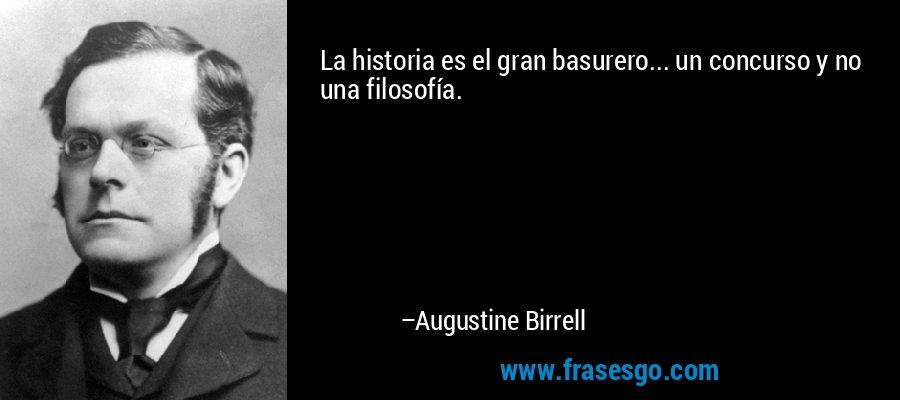 La historia es el gran basurero... un concurso y no una filosofía. – Augustine Birrell
