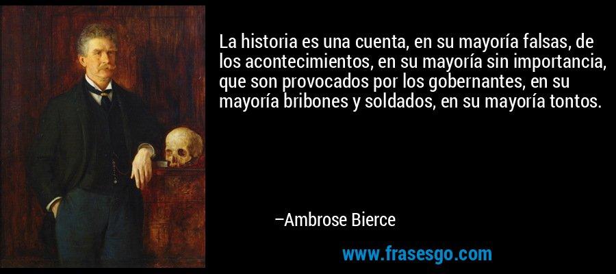 La historia es una cuenta, en su mayoría falsas, de los acontecimientos, en su mayoría sin importancia, que son provocados por los gobernantes, en su mayoría bribones y soldados, en su mayoría tontos. – Ambrose Bierce