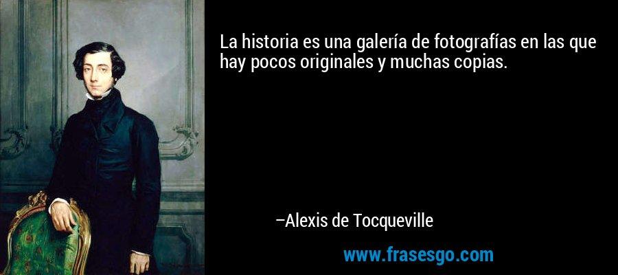 La historia es una galería de fotografías en las que hay pocos originales y muchas copias. – Alexis de Tocqueville