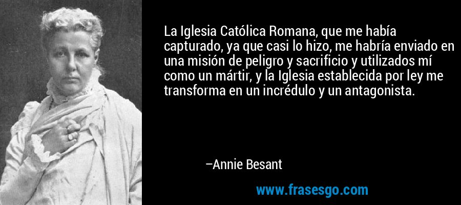 La Iglesia Católica Romana, que me había capturado, ya que casi lo hizo, me habría enviado en una misión de peligro y sacrificio y utilizados mí como un mártir, y la Iglesia establecida por ley me transforma en un incrédulo y un antagonista. – Annie Besant