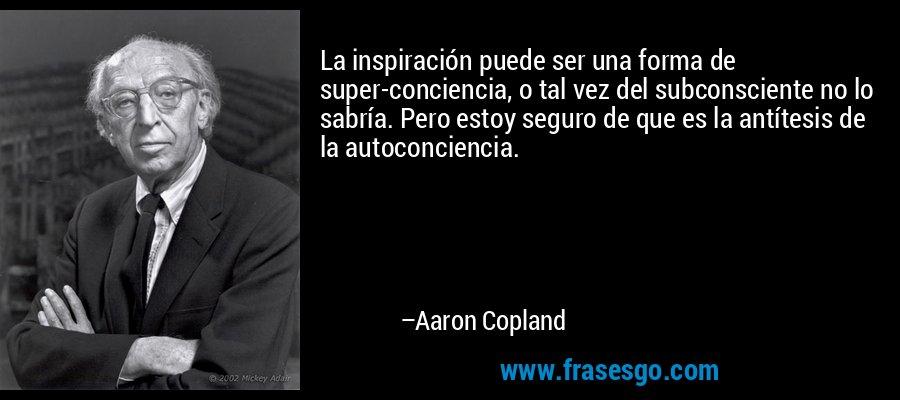 La inspiración puede ser una forma de super-conciencia, o tal vez del subconsciente no lo sabría. Pero estoy seguro de que es la antítesis de la autoconciencia. – Aaron Copland
