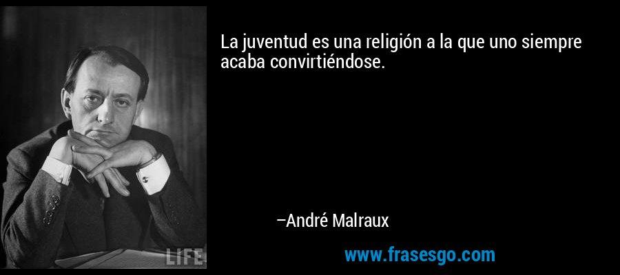 La juventud es una religión a la que uno siempre acaba convirtiéndose. – André Malraux