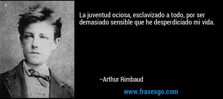 La juventud ociosa, esclavizado a todo, por ser demasiado sensible que he desperdiciado mi vida. – Arthur Rimbaud