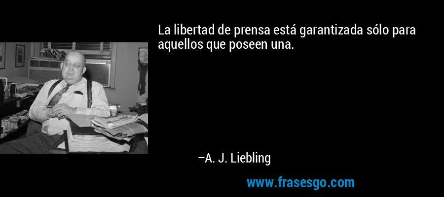 La libertad de prensa está garantizada sólo para aquellos que poseen una. – A. J. Liebling