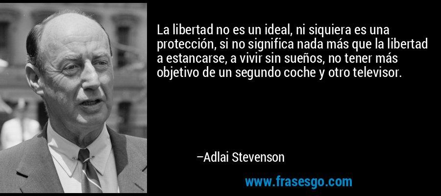 La libertad no es un ideal, ni siquiera es una protección, si no significa nada más que la libertad a estancarse, a vivir sin sueños, no tener más objetivo de un segundo coche y otro televisor. – Adlai Stevenson