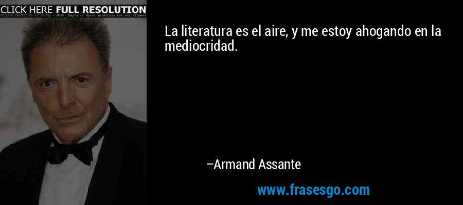 La literatura es el aire, y me estoy ahogando en la mediocridad. – Armand Assante