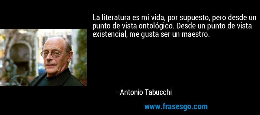 La literatura es mi vida, por supuesto, pero desde un punto de vista ontológico. Desde un punto de vista existencial, me gusta ser un maestro. – Antonio Tabucchi