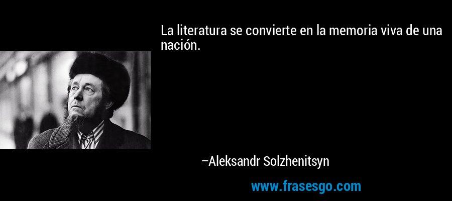 La literatura se convierte en la memoria viva de una nación. – Aleksandr Solzhenitsyn