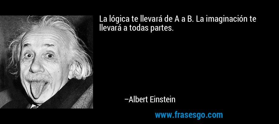 La lógica te llevará de A a B. La imaginación te llevará a todas partes. – Albert Einstein