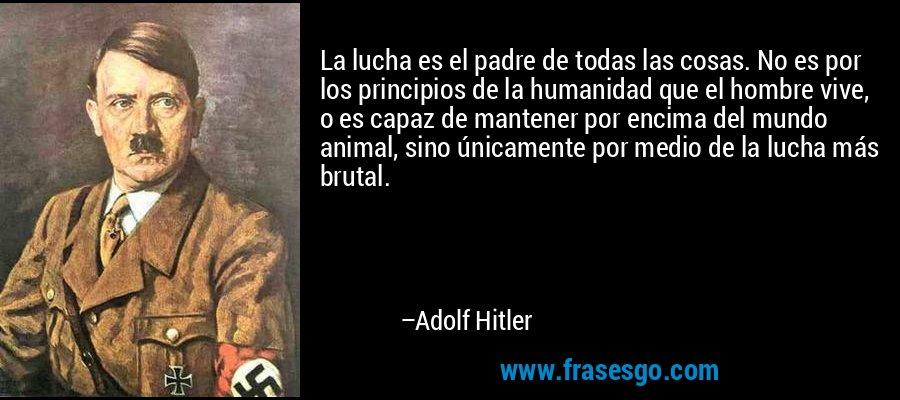 La lucha es el padre de todas las cosas. No es por los principios de la humanidad que el hombre vive, o es capaz de mantener por encima del mundo animal, sino únicamente por medio de la lucha más brutal. – Adolf Hitler