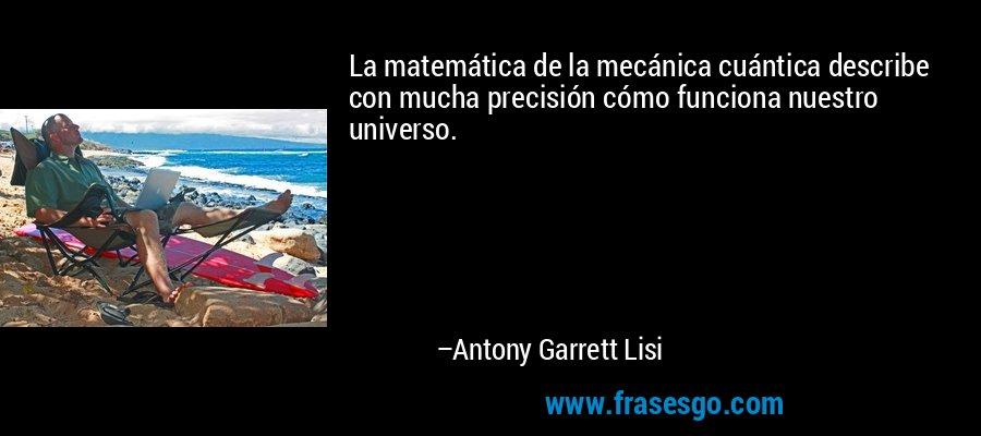 La matemática de la mecánica cuántica describe con mucha precisión cómo funciona nuestro universo. – Antony Garrett Lisi
