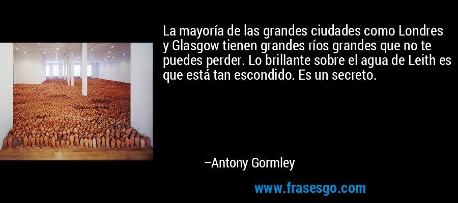 La mayoría de las grandes ciudades como Londres y Glasgow tienen grandes ríos grandes que no te puedes perder. Lo brillante sobre el agua de Leith es que está tan escondido. Es un secreto. – Antony Gormley