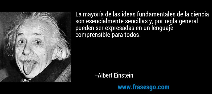 La mayoría de las ideas fundamentales de la ciencia son esencialmente sencillas y, por regla general pueden ser expresadas en un lenguaje comprensible para todos. – Albert Einstein