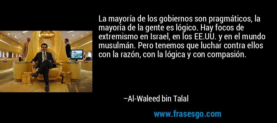 La mayoría de los gobiernos son pragmáticos, la mayoría de la gente es lógico. Hay focos de extremismo en Israel, en los EE.UU. y en el mundo musulmán. Pero tenemos que luchar contra ellos con la razón, con la lógica y con compasión. – Al-Waleed bin Talal