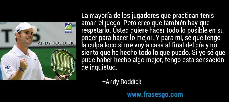 La mayoría de los jugadores que practican tenis aman el juego. Pero creo que también hay que respetarlo. Usted quiere hacer todo lo posible en su poder para hacer lo mejor. Y para mí, sé que tengo la culpa loco si me voy a casa al final del día y no siento que he hecho todo lo que puedo. Si yo sé que pude haber hecho algo mejor, tengo esta sensación de inquietud. – Andy Roddick