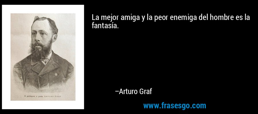 La mejor amiga y la peor enemiga del hombre es la fantasía. – Arturo Graf