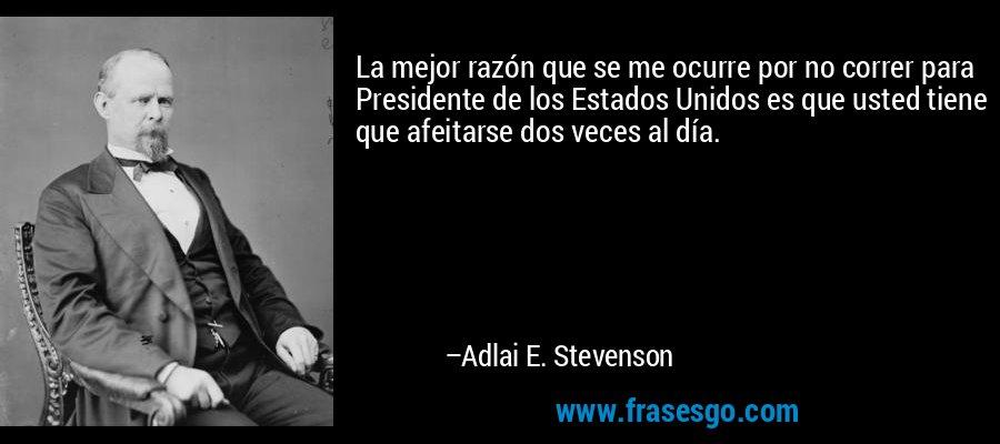 La mejor razón que se me ocurre por no correr para Presidente de los Estados Unidos es que usted tiene que afeitarse dos veces al día. – Adlai E. Stevenson