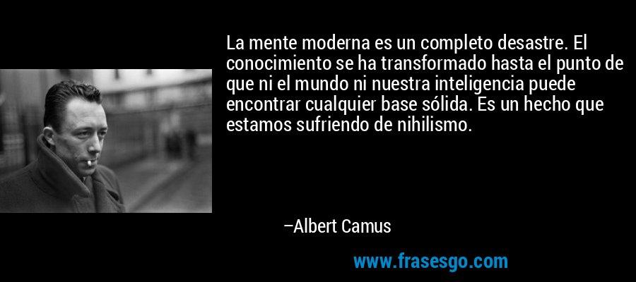La mente moderna es un completo desastre. El conocimiento se ha transformado hasta el punto de que ni el mundo ni nuestra inteligencia puede encontrar cualquier base sólida. Es un hecho que estamos sufriendo de nihilismo. – Albert Camus