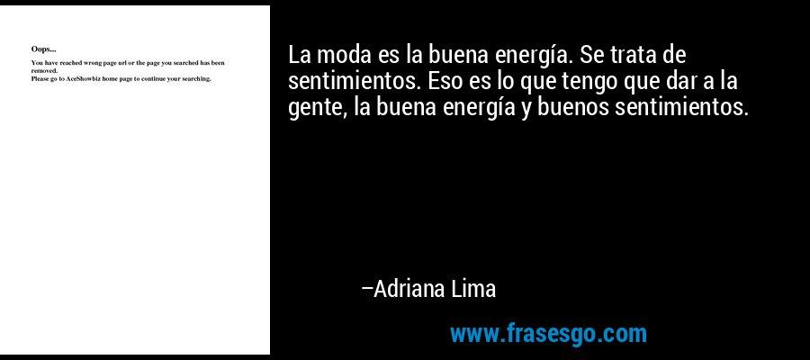 La moda es la buena energía. Se trata de sentimientos. Eso es lo que tengo que dar a la gente, la buena energía y buenos sentimientos. – Adriana Lima