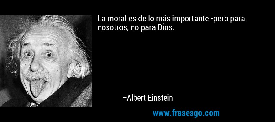 La moral es de lo más importante -pero para nosotros, no para Dios. – Albert Einstein