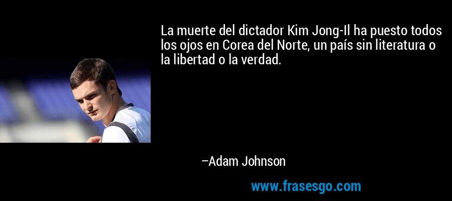 La muerte del dictador Kim Jong-Il ha puesto todos los ojos en Corea del Norte, un país sin literatura o la libertad o la verdad. – Adam Johnson
