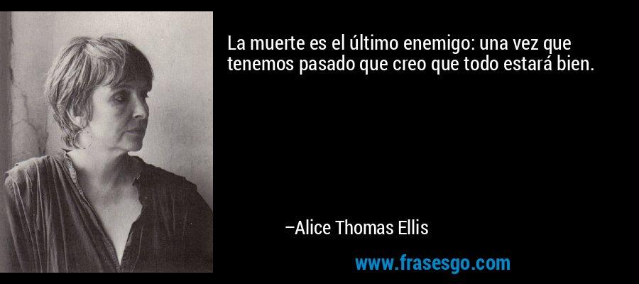 La muerte es el último enemigo: una vez que tenemos pasado que creo que todo estará bien. – Alice Thomas Ellis