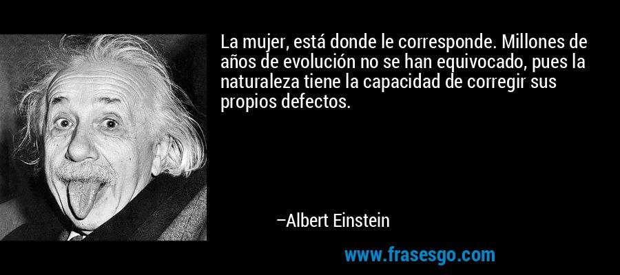 La mujer, está donde le corresponde. Millones de años de evolución no se han equivocado, pues la naturaleza tiene la capacidad de corregir sus propios defectos. – Albert Einstein