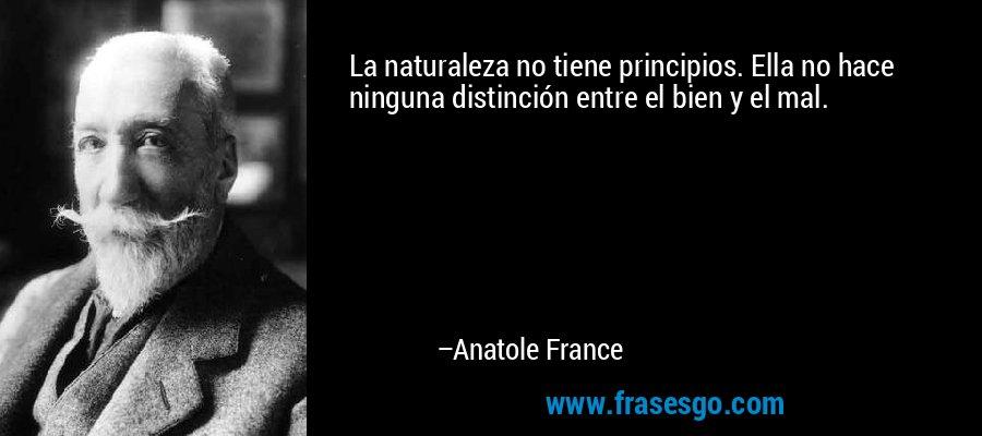 La naturaleza no tiene principios. Ella no hace ninguna distinción entre el bien y el mal. – Anatole France
