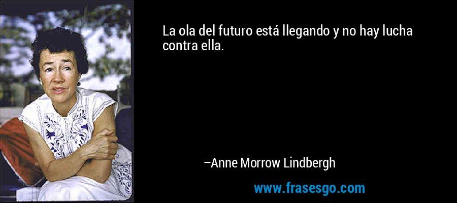 La ola del futuro está llegando y no hay lucha contra ella. – Anne Morrow Lindbergh