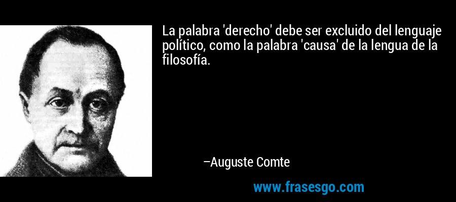 La palabra 'derecho' debe ser excluido del lenguaje político, como la palabra 'causa' de la lengua de la filosofía. – Auguste Comte