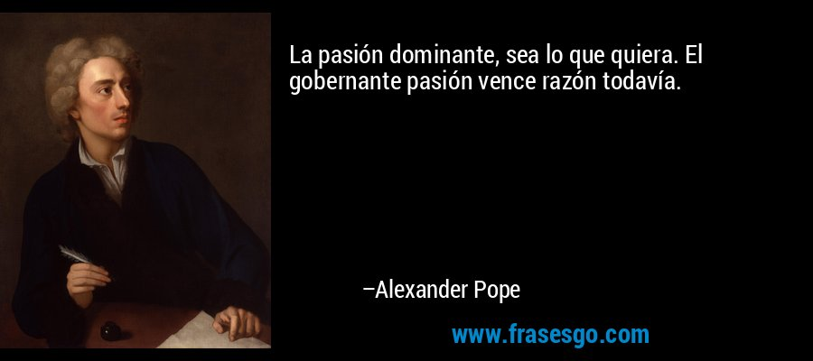 La pasión dominante, sea lo que quiera. El gobernante pasión vence razón todavía. – Alexander Pope